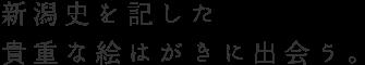 新潟史を記した 貴重な絵はがきに出会う。